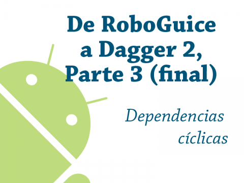 De RoboGuice a Dagger 2 – Parte 3 (y última): dependencias cíclicas